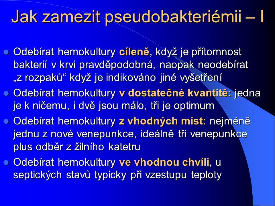 """Jak zamezit pseudobakteriémii – I Odebírat hemokultury cíleně, když je přítomnost bakterií v krvi pravděpodobná, naopak neodebírat """"z rozpaků když je indikováno jiné vyšetření Odebírat hemokultury cíleně, když je přítomnost bakterií v krvi pravděpodobná, naopak neodebírat """"z rozpaků když je indikováno jiné vyšetření Odebírat hemokultury v dostatečné kvantitě: jedna je k ničemu, i dvě jsou málo, tři je optimum Odebírat hemokultury v dostatečné kvantitě: jedna je k ničemu, i dvě jsou málo, tři je optimum Odebírat hemokultury z vhodných míst: nejméně jednu z nové venepunkce, ideálně tři venepunkce plus odběr z žilního katetru Odebírat hemokultury z vhodných míst: nejméně jednu z nové venepunkce, ideálně tři venepunkce plus odběr z žilního katetru Odebírat hemokultury ve vhodnou chvíli, u septických stavů typicky při vzestupu teploty Odebírat hemokultury ve vhodnou chvíli, u septických stavů typicky při vzestupu teploty"""