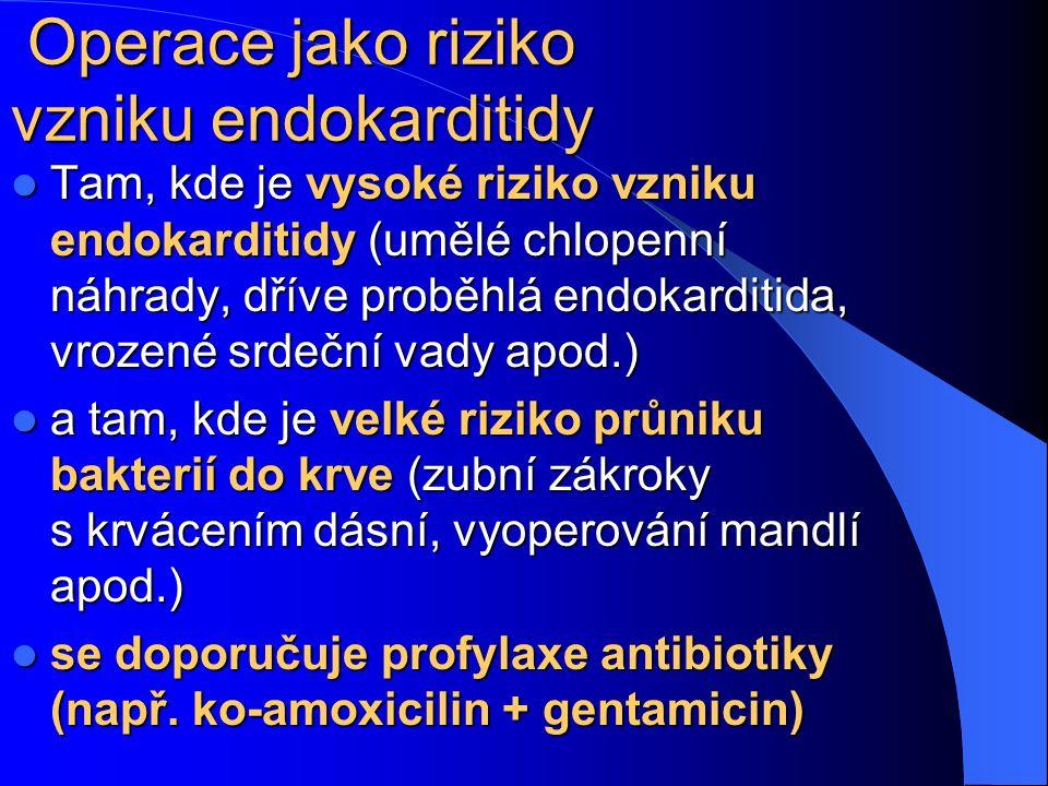 Operace jako riziko vzniku endokarditidy Tam, kde je vysoké riziko vzniku endokarditidy (umělé chlopenní náhrady, dříve proběhlá endokarditida, vrozené srdeční vady apod.) Tam, kde je vysoké riziko vzniku endokarditidy (umělé chlopenní náhrady, dříve proběhlá endokarditida, vrozené srdeční vady apod.) a tam, kde je velké riziko průniku bakterií do krve (zubní zákroky s krvácením dásní, vyoperování mandlí apod.) a tam, kde je velké riziko průniku bakterií do krve (zubní zákroky s krvácením dásní, vyoperování mandlí apod.) se doporučuje profylaxe antibiotiky (např.