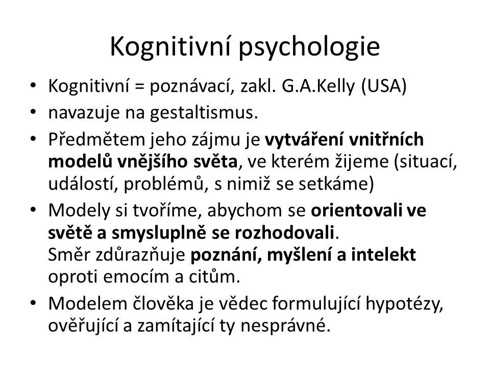 Kognitivní psychologie Kognitivní = poznávací, zakl. G.A.Kelly (USA) navazuje na gestaltismus. Předmětem jeho zájmu je vytváření vnitřních modelů vněj