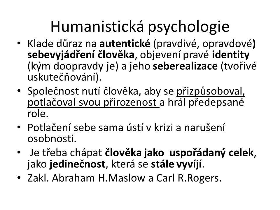 Humanistická psychologie Klade důraz na autentické (pravdivé, opravdové) sebevyjádření člověka, objevení pravé identity (kým doopravdy je) a jeho seberealizace (tvořivé uskutečňování).
