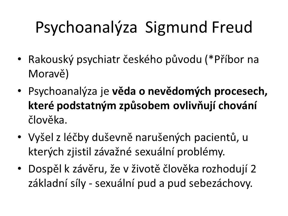 Psychoanalýza Sigmund Freud Rakouský psychiatr českého původu (*Příbor na Moravě) Psychoanalýza je věda o nevědomých procesech, které podstatným způsobem ovlivňují chování člověka.
