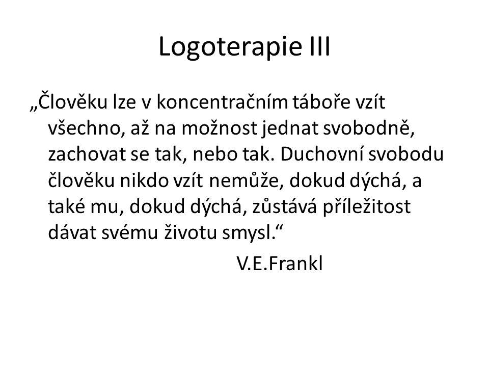 """Logoterapie III """"Člověku lze v koncentračním táboře vzít všechno, až na možnost jednat svobodně, zachovat se tak, nebo tak. Duchovní svobodu člověku n"""