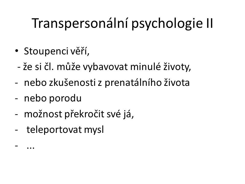 Transpersonální psychologie II Stoupenci věří, - že si čl. může vybavovat minulé životy, -nebo zkušenosti z prenatálního života -nebo porodu -možnost