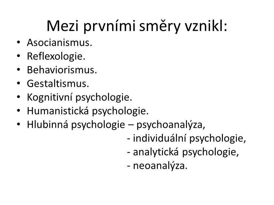 Mezi prvními směry vznikl: Asocianismus. Reflexologie. Behaviorismus. Gestaltismus. Kognitivní psychologie. Humanistická psychologie. Hlubinná psychol