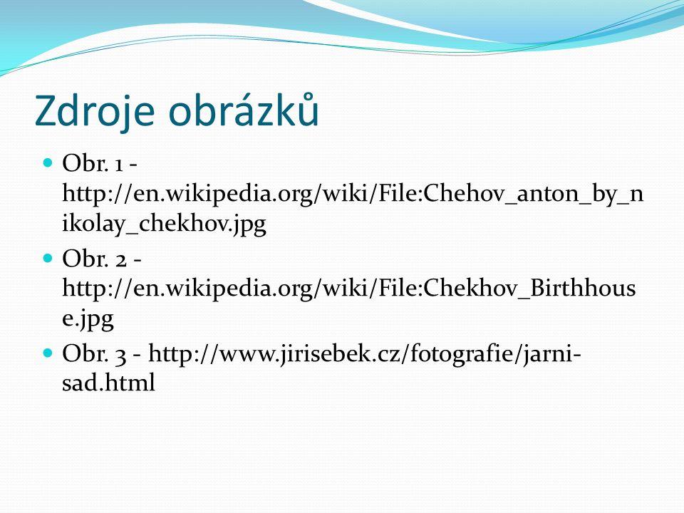 Zdroje obrázků Obr. 1 - http://en.wikipedia.org/wiki/File:Chehov_anton_by_n ikolay_chekhov.jpg Obr. 2 - http://en.wikipedia.org/wiki/File:Chekhov_Birt
