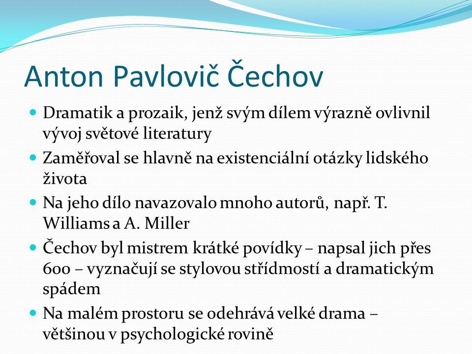 Anton Pavlovič Čechov Dramatik a prozaik, jenž svým dílem výrazně ovlivnil vývoj světové literatury Zaměřoval se hlavně na existenciální otázky lidského života Na jeho dílo navazovalo mnoho autorů, např.