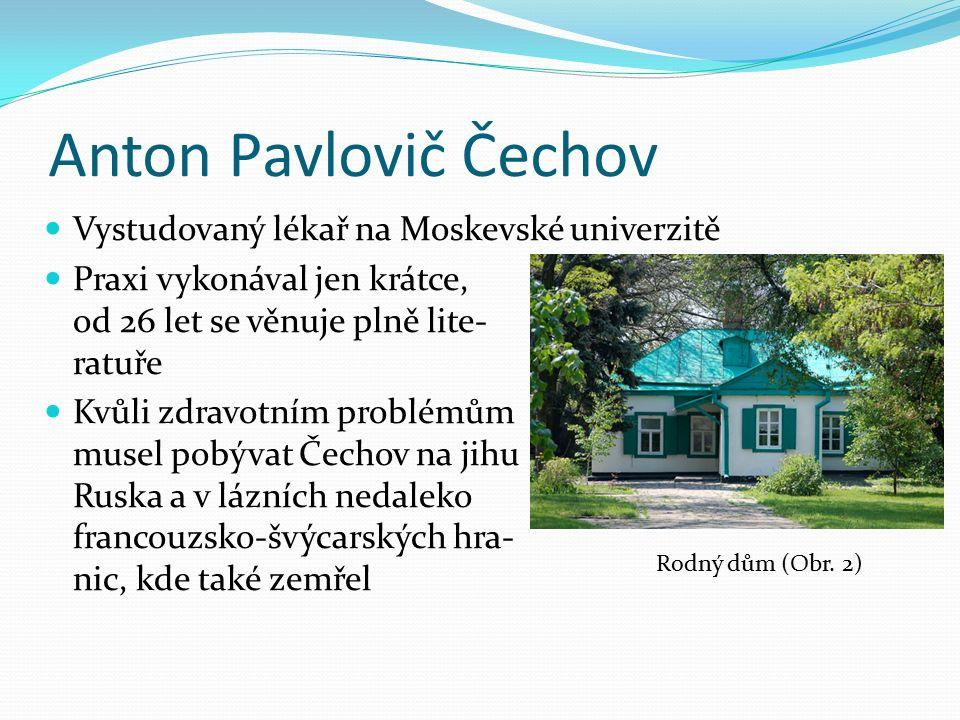 Anton Pavlovič Čechov Vystudovaný lékař na Moskevské univerzitě Praxi vykonával jen krátce, od 26 let se věnuje plně lite- ratuře Kvůli zdravotním problémům musel pobývat Čechov na jihu Ruska a v lázních nedaleko francouzsko-švýcarských hra- nic, kde také zemřel Rodný dům (Obr.