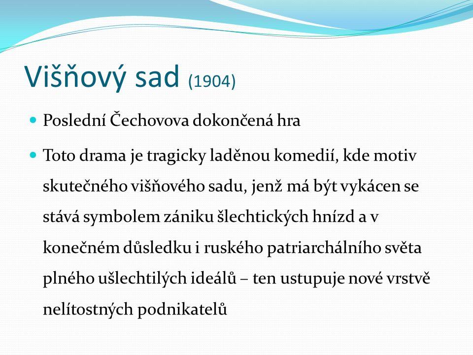 Višňový sad (1904) Poslední Čechovova dokončená hra Toto drama je tragicky laděnou komedií, kde motiv skutečného višňového sadu, jenž má být vykácen s