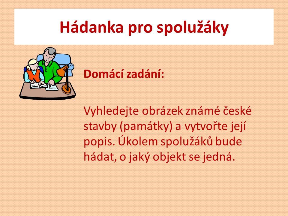 Hádanka pro spolužáky Domácí zadání: Vyhledejte obrázek známé české stavby (památky) a vytvořte její popis.