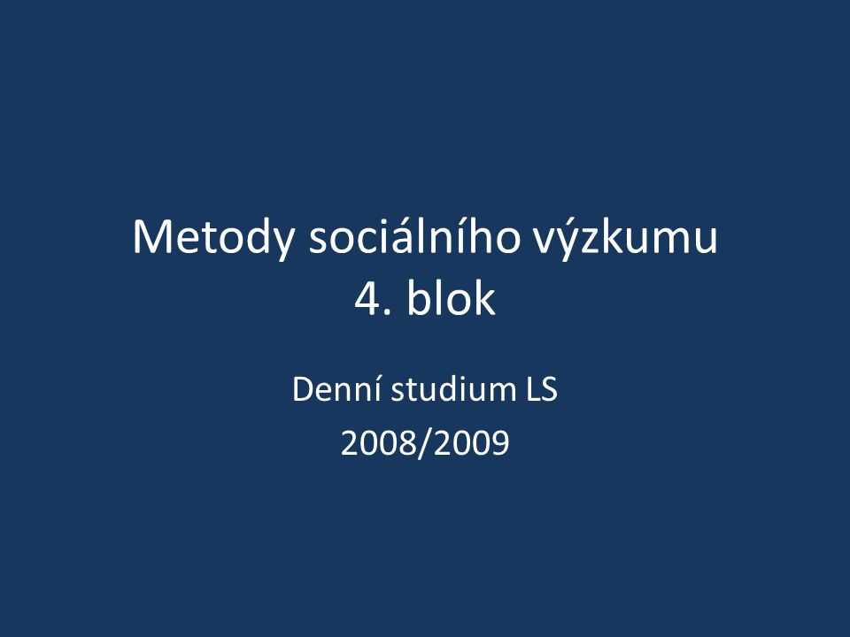 Metody sociálního výzkumu 4. blok Denní studium LS 2008/2009