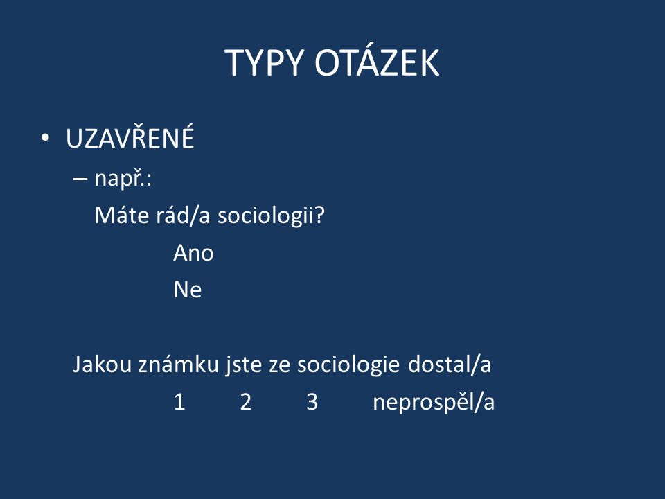 TYPY OTÁZEK UZAVŘENÉ – např.: Máte rád/a sociologii? Ano Ne Jakou známku jste ze sociologie dostal/a 123neprospěl/a