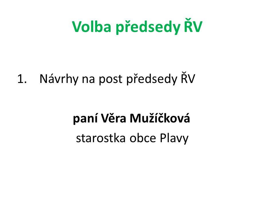 Volba předsedy ŘV 1.Návrhy na post předsedy ŘV paní Věra Mužíčková starostka obce Plavy