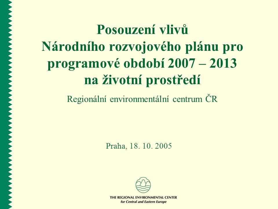 Posouzení vlivů Národního rozvojového plánu pro programové období 2007 – 2013 na životní prostředí Regionální environmentální centrum ČR Praha, 18.