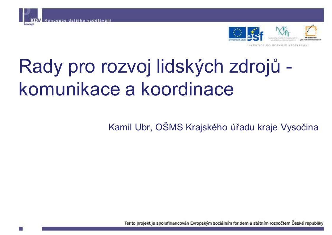 Rady pro rozvoj lidských zdrojů - komunikace a koordinace Kamil Ubr, OŠMS Krajského úřadu kraje Vysočina
