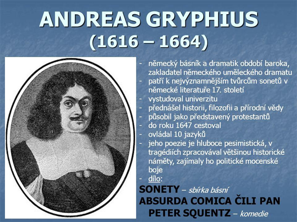 ANDREAS GRYPHIUS (1616 – 1664) -německý básník a dramatik období baroka, zakladatel německého uměleckého dramatu -patří k nejvýznamnějším tvůrcům sonetů v německé literatuře 17.