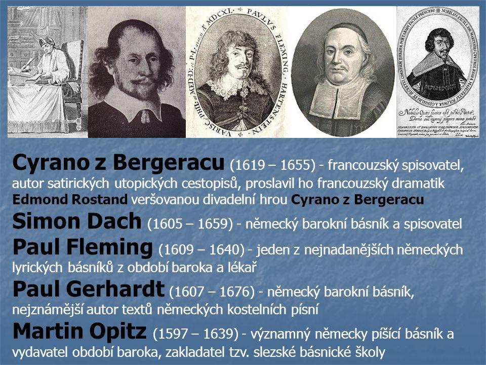 Cyrano z Bergeracu (1619 – 1655) - francouzský spisovatel, autor satirických utopických cestopisů, proslavil ho francouzský dramatik Edmond Rostand veršovanou divadelní hrou Cyrano z Bergeracu Simon Dach (1605 – 1659) - německý barokní básník a spisovatel Paul Fleming (1609 – 1640) - jeden z nejnadanějších německých lyrických básníků z období baroka a lékař Paul Gerhardt (1607 – 1676) - německý barokní básník, nejznámější autor textů německých kostelních písní Martin Opitz (1597 – 1639) - významný německy píšící básník a vydavatel období baroka, zakladatel tzv.