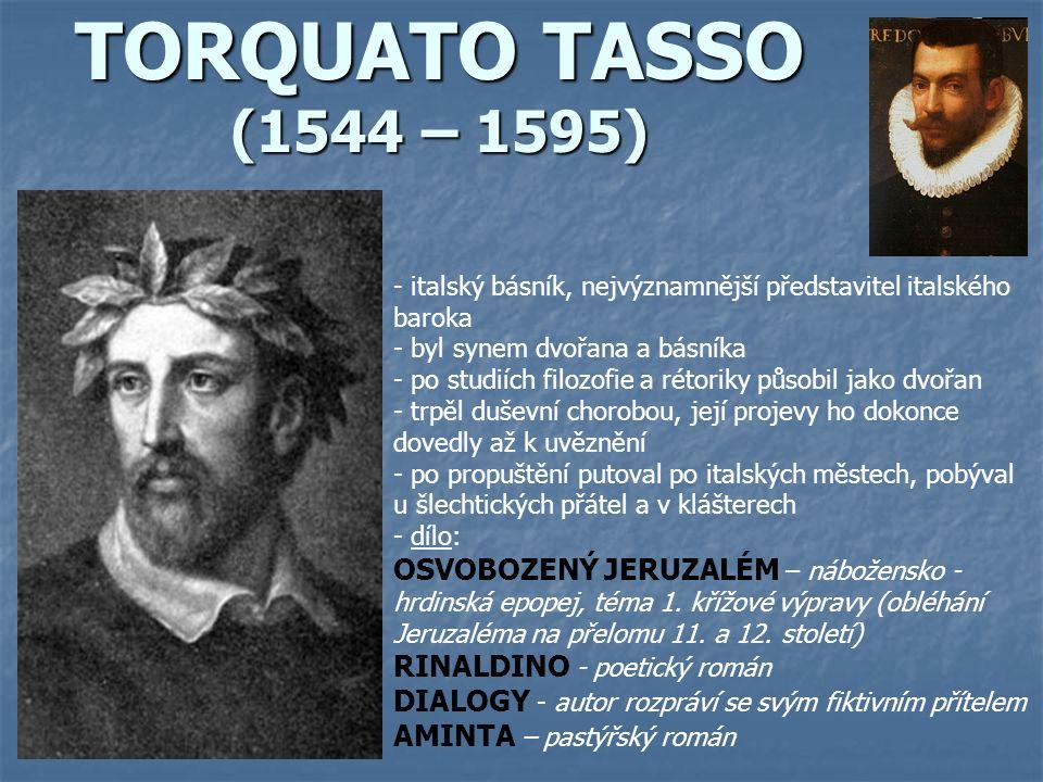 TORQUATO TASSO (1544 – 1595) - italský básník, nejvýznamnější představitel italského baroka - byl synem dvořana a básníka - po studiích filozofie a rétoriky působil jako dvořan - trpěl duševní chorobou, její projevy ho dokonce dovedly až k uvěznění - po propuštění putoval po italských městech, pobýval u šlechtických přátel a v klášterech - d- dílo: OSVOBOZENÝ JERUZALÉM – nábožensko - hrdinská epopej, téma 1.