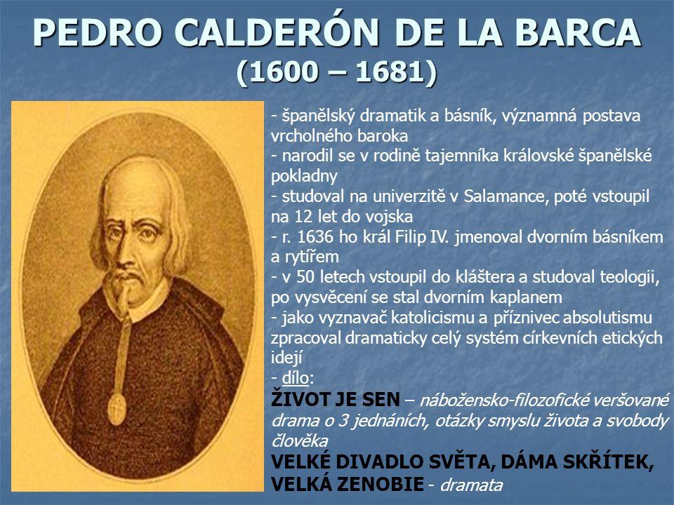 PEDRO CALDERÓN DE LA BARCA (1600 – 1681) - španělský dramatik a básník, významná postava vrcholného baroka - narodil se v rodině tajemníka královské španělské pokladny - studoval na univerzitě v Salamance, poté vstoupil na 12 let do vojska - r.
