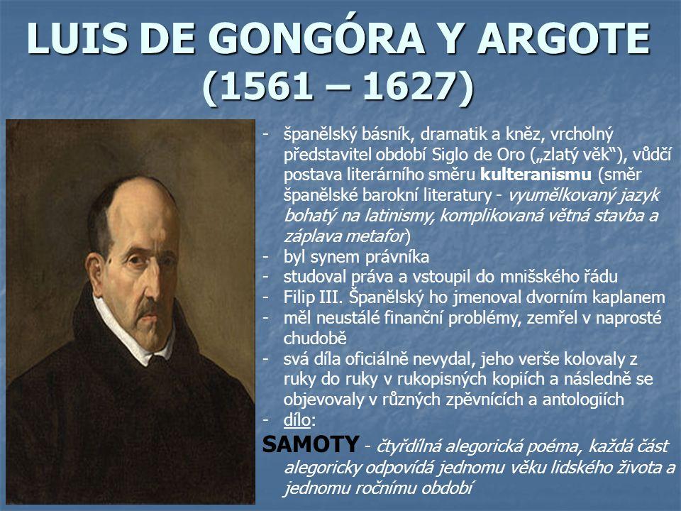 """LUIS DE GONGÓRA Y ARGOTE (1561 – 1627) -španělský básník, dramatik a kněz, vrcholný představitel období Siglo de Oro (""""zlatý věk ), vůdčí postava literárního směru kulteranismu (směr španělské barokní literatury - vyumělkovaný jazyk bohatý na latinismy, komplikovaná větná stavba a záplava metafor) -byl synem právníka -studoval práva a vstoupil do mnišského řádu -Filip III."""