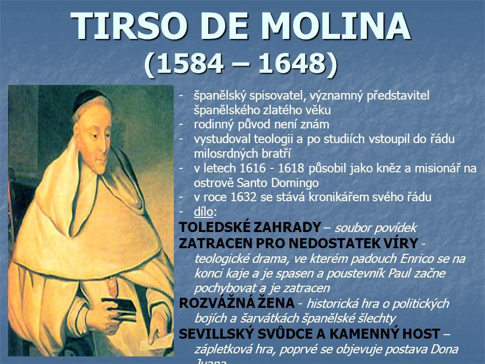 TIRSO DE MOLINA (1584 – 1648) -španělský spisovatel, významný představitel španělského zlatého věku -rodinný původ není znám -vystudoval teologii a po studiích vstoupil do řádu milosrdných bratří -v letech 1616 - 1618 působil jako kněz a misionář na ostrově Santo Domingo -v roce 1632 se stává kronikářem svého řádu -dílo: TOLEDSKÉ ZAHRADY – soubor povídek ZATRACEN PRO NEDOSTATEK VÍRY - teologické drama, ve kterém padouch Enrico se na konci kaje a je spasen a poustevník Paul začne pochybovat a je zatracen ROZVÁŽNÁ ŽENA - historická hra o politických bojích a šarvátkách španělské šlechty SEVILLSKÝ SVŮDCE A KAMENNÝ HOST – zápletková hra, poprvé se objevuje postava Dona Juana