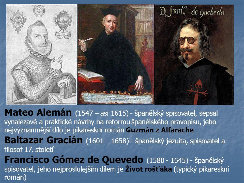 Mateo Alemán (1547 – asi 1615) - španělský spisovatel, sepsal vynalézavé a praktické návrhy na reformu španělského pravopisu, jeho nejvýznamnější dílo je pikareskní román Guzmán z Alfarache Baltazar Gracián (1601 – 1658) - španělský jezuita, spisovatel a filosof 17.