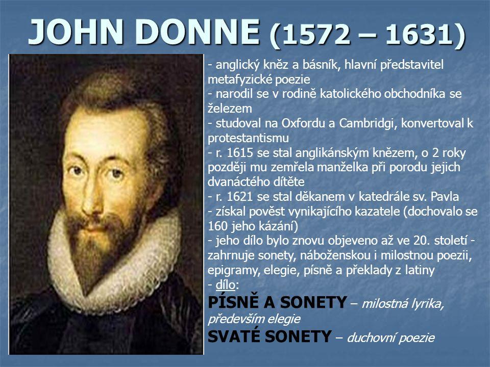 JOHN DONNE (1572 – 1631) - anglický kněz a básník, hlavní představitel metafyzické poezie - narodil se v rodině katolického obchodníka se železem - studoval na Oxfordu a Cambridgi, konvertoval k protestantismu - r.