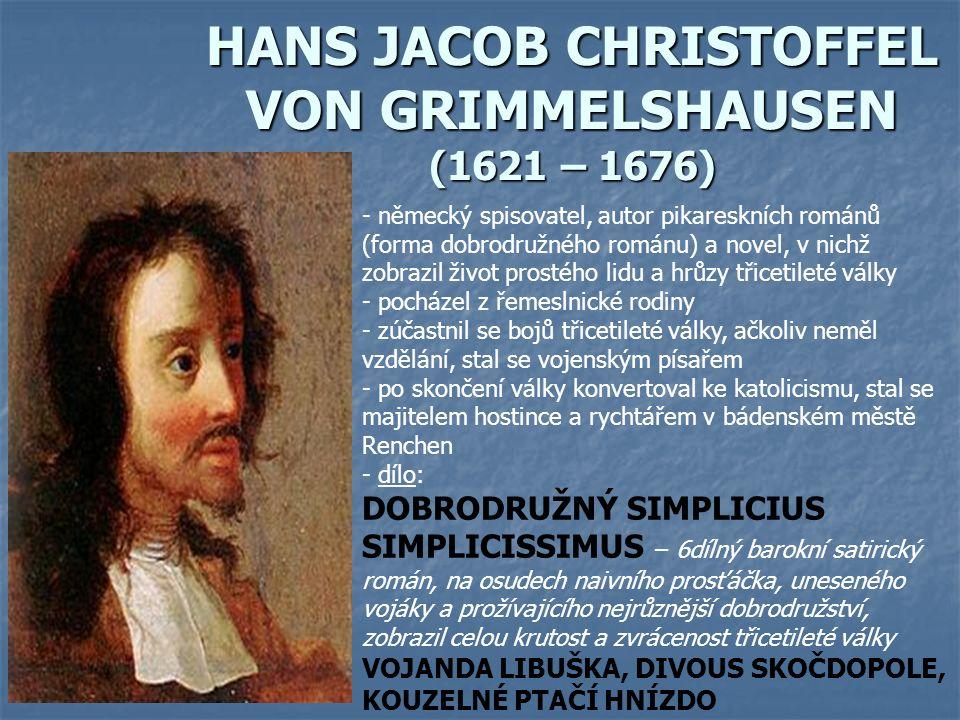 HANS JACOB CHRISTOFFEL VON GRIMMELSHAUSEN (1621 – 1676) - německý spisovatel, autor pikareskních románů (forma dobrodružného románu) a novel, v nichž zobrazil život prostého lidu a hrůzy třicetileté války - pocházel z řemeslnické rodiny - zúčastnil se bojů třicetileté války, ačkoliv neměl vzdělání, stal se vojenským písařem - po skončení války konvertoval ke katolicismu, stal se majitelem hostince a rychtářem v bádenském městě Renchen - d- dílo: DOBRODRUŽNÝ SIMPLICIUS SIMPLICISSIMUS – 6dílný barokní satirický román, na osudech naivního prosťáčka, uneseného vojáky a prožívajícího nejrůznější dobrodružství, zobrazil celou krutost a zvrácenost třicetileté války VOJANDA LIBUŠKA, DIVOUS SKOČDOPOLE, KOUZELNÉ PTAČÍ HNÍZDO
