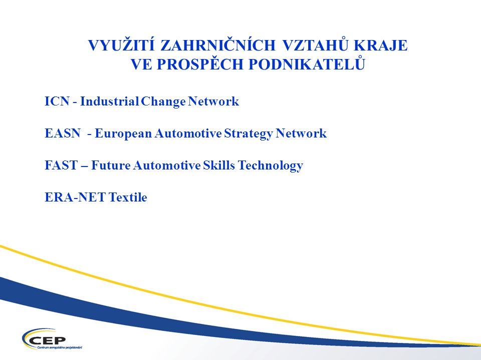 Operační program Průmysl a podnikání (OPPP) VYUŽITÍ ZAHRNIČNÍCH VZTAHŮ KRAJE VE PROSPĚCH PODNIKATELŮ ICN - Industrial Change Network EASN - European Automotive Strategy Network FAST – Future Automotive Skills Technology ERA-NET Textile