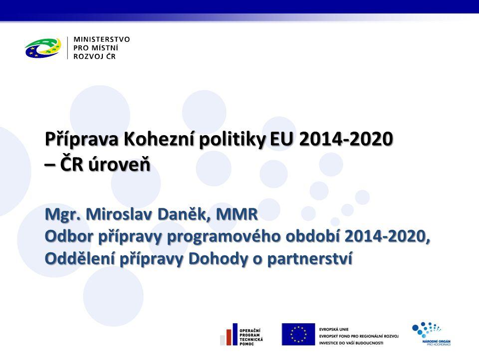 Příprava Kohezní politiky EU 2014-2020 – ČR úroveň Mgr. Miroslav Daněk, MMR Odbor přípravy programového období 2014-2020, Oddělení přípravy Dohody o p