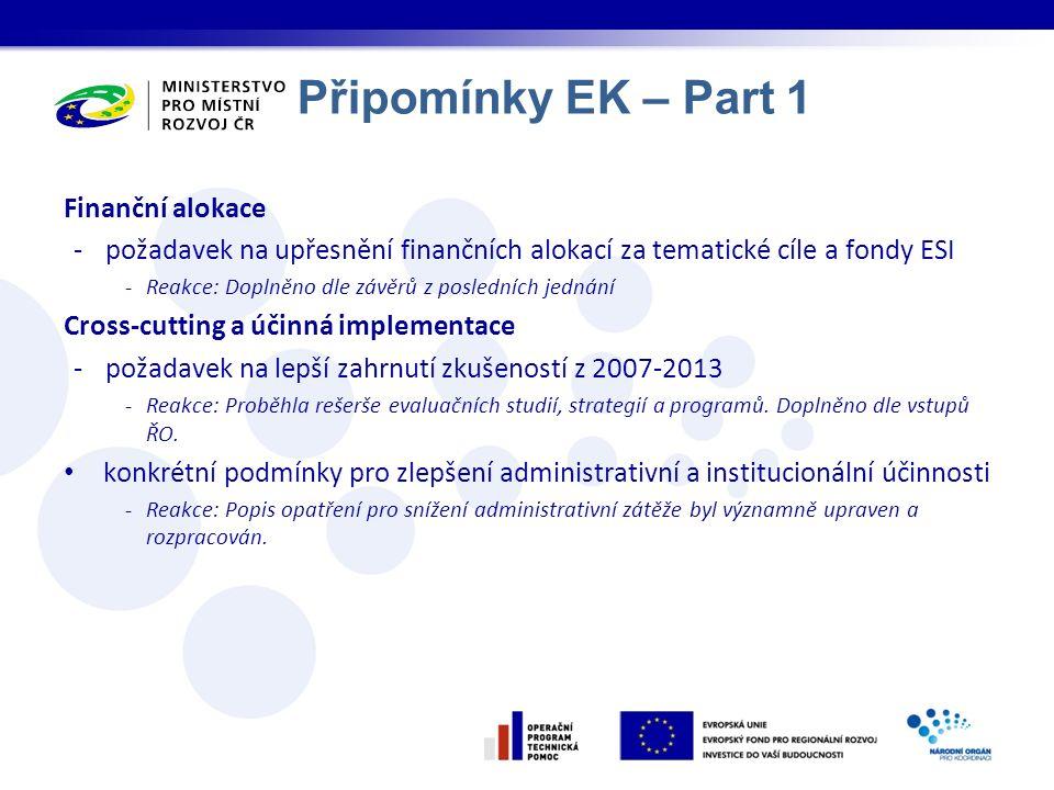 Připomínky EK – Part 1 Finanční alokace -požadavek na upřesnění finančních alokací za tematické cíle a fondy ESI -Reakce: Doplněno dle závěrů z posledních jednání Cross-cutting a účinná implementace -požadavek na lepší zahrnutí zkušeností z 2007-2013 -Reakce: Proběhla rešerše evaluačních studií, strategií a programů.