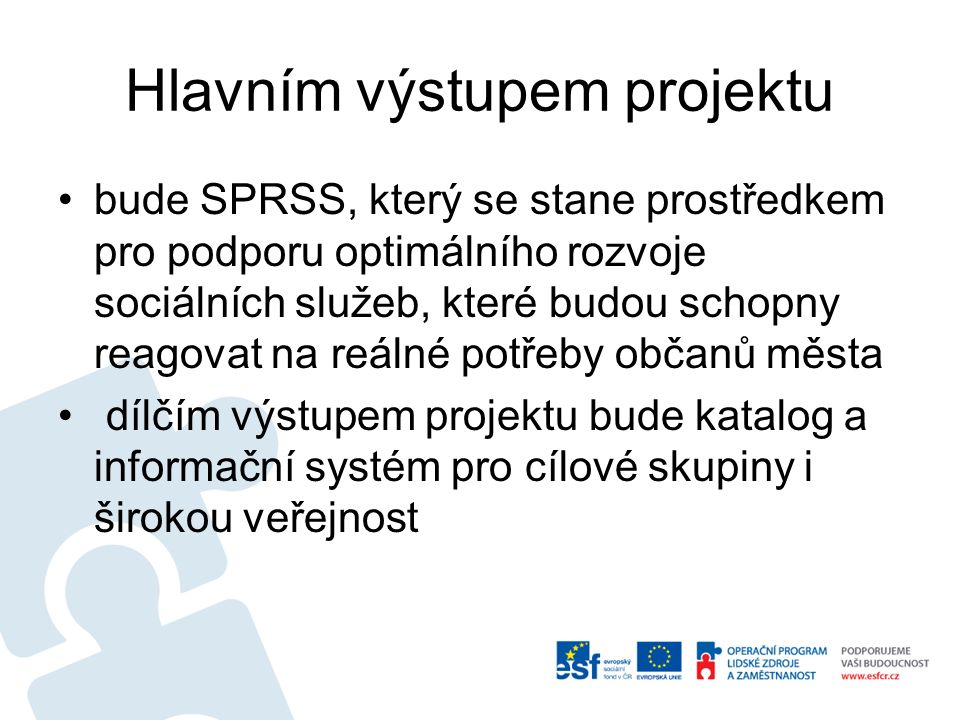 Hlavním výstupem projektu bude SPRSS, který se stane prostředkem pro podporu optimálního rozvoje sociálních služeb, které budou schopny reagovat na reálné potřeby občanů města dílčím výstupem projektu bude katalog a informační systém pro cílové skupiny i širokou veřejnost