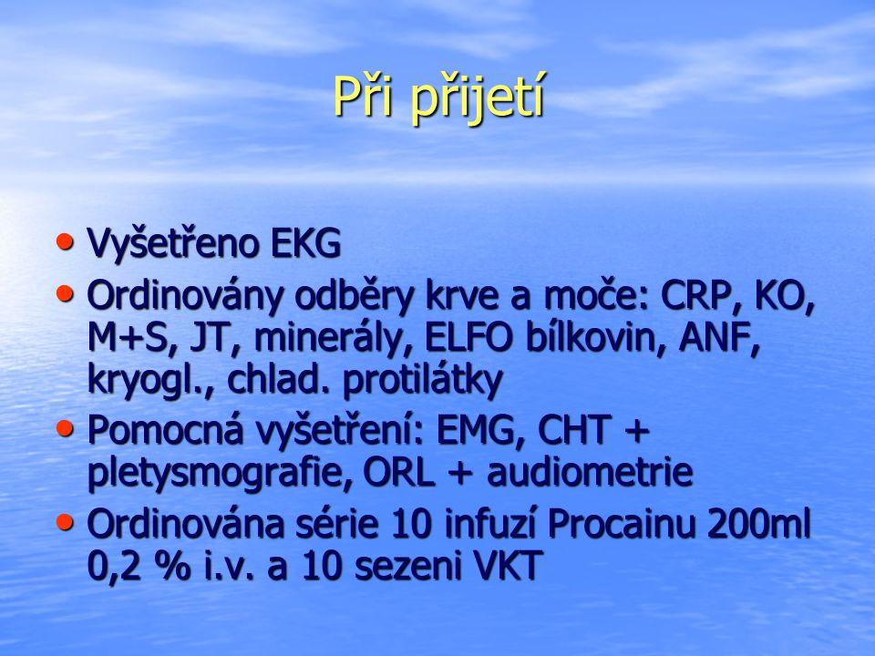 Při přijetí Vyšetřeno EKG Vyšetřeno EKG Ordinovány odběry krve a moče: CRP, KO, M+S, JT, minerály, ELFO bílkovin, ANF, kryogl., chlad. protilátky Ordi