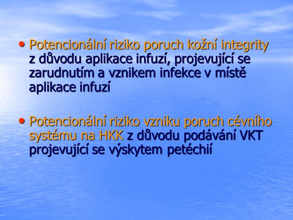Potencionální riziko poruch kožní integrity z důvodu aplikace infuzí, projevující se zarudnutím a vznikem infekce v místě aplikace infuzí Potencionální riziko poruch kožní integrity z důvodu aplikace infuzí, projevující se zarudnutím a vznikem infekce v místě aplikace infuzí Potencionální riziko vzniku poruch cévního systému na HKK z důvodu podávání VKT projevující se výskytem petéchií Potencionální riziko vzniku poruch cévního systému na HKK z důvodu podávání VKT projevující se výskytem petéchií