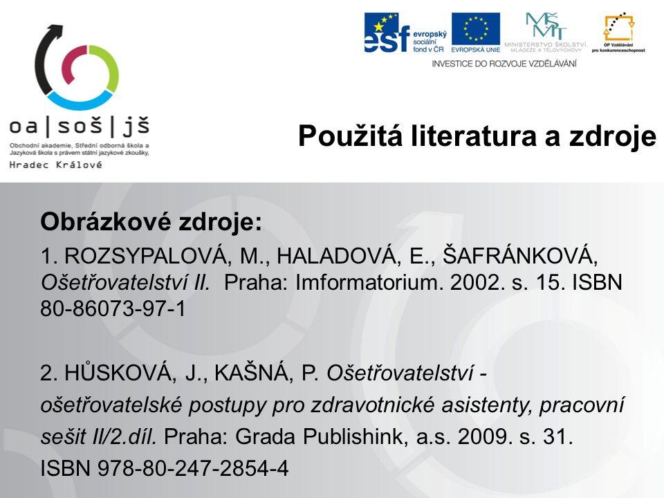 Obrázkové zdroje: 1. ROZSYPALOVÁ, M., HALADOVÁ, E., ŠAFRÁNKOVÁ, Ošetřovatelství II. Praha: Imformatorium. 2002. s. 15. ISBN 80-86073-97-1 2. HŮSKOVÁ,