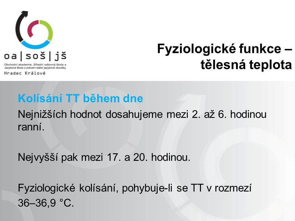 Fyziologické funkce – tělesná teplota Kolísání TT během dne Nejnižších hodnot dosahujeme mezi 2. až 6. hodinou ranní. Nejvyšší pak mezi 17. a 20. hodi