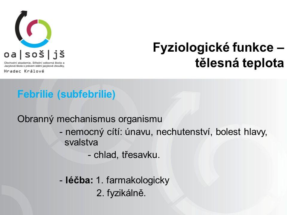 Fyziologické funkce – tělesná teplota Febrilie (subfebrilie) Obranný mechanismus organismu - nemocný cítí: únavu, nechutenství, bolest hlavy, svalstva