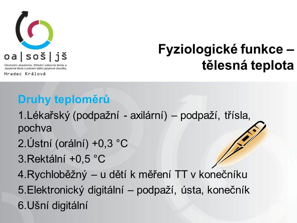 Fyziologické funkce – tělesná teplota Druhy teploměrů 1.Lékařský (podpažní - axilární) – podpaží, třísla, pochva 2.Ústní (orální) +0,3 °C 3.Rektální +