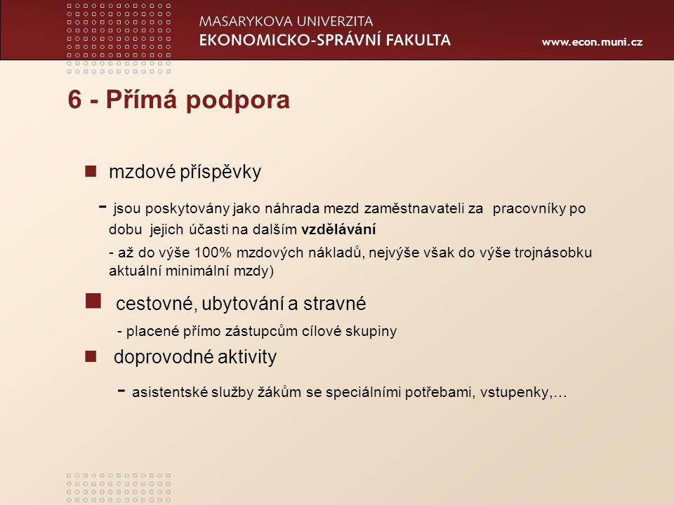 www.econ.muni.cz 6 - Přímá podpora mzdové příspěvky - jsou poskytovány jako náhrada mezd zaměstnavateli za pracovníky po dobu jejich účasti na dalším vzdělávání - až do výše 100% mzdových nákladů, nejvýše však do výše trojnásobku aktuální minimální mzdy) cestovné, ubytování a stravné - placené přímo zástupcům cílové skupiny doprovodné aktivity - asistentské služby žákům se speciálními potřebami, vstupenky,…