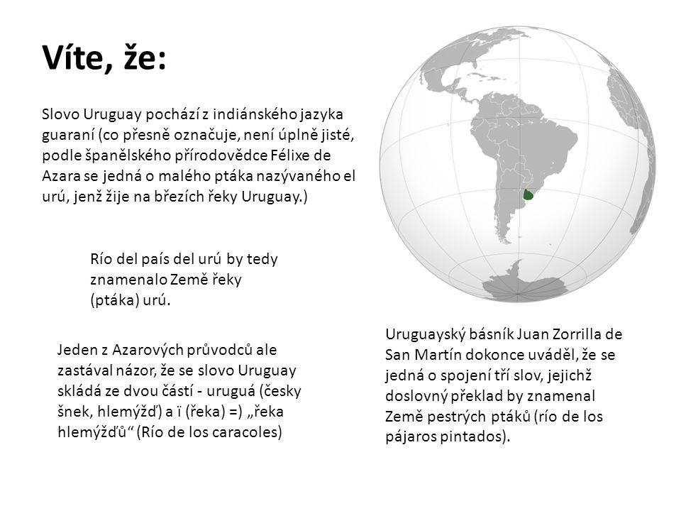 Víte, že: Slovo Uruguay pochází z indiánského jazyka guaraní (co přesně označuje, není úplně jisté, podle španělského přírodovědce Félixe de Azara se jedná o malého ptáka nazývaného el urú, jenž žije na březích řeky Uruguay.) Río del país del urú by tedy znamenalo Země řeky (ptáka) urú.