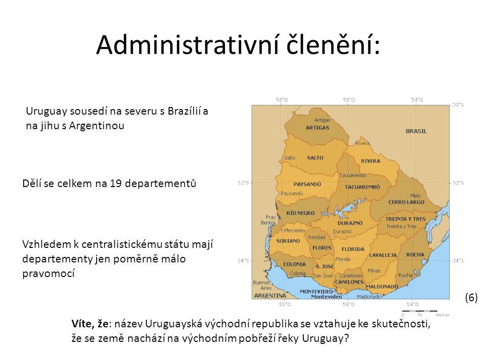 Administrativní členění: Uruguay sousedí na severu s Brazílií a na jihu s Argentinou Dělí se celkem na 19 departementů Vzhledem k centralistickému státu mají departementy jen poměrně málo pravomocí Víte, že: název Uruguayská východní republika se vztahuje ke skutečnosti, že se země nachází na východním pobřeží řeky Uruguay.