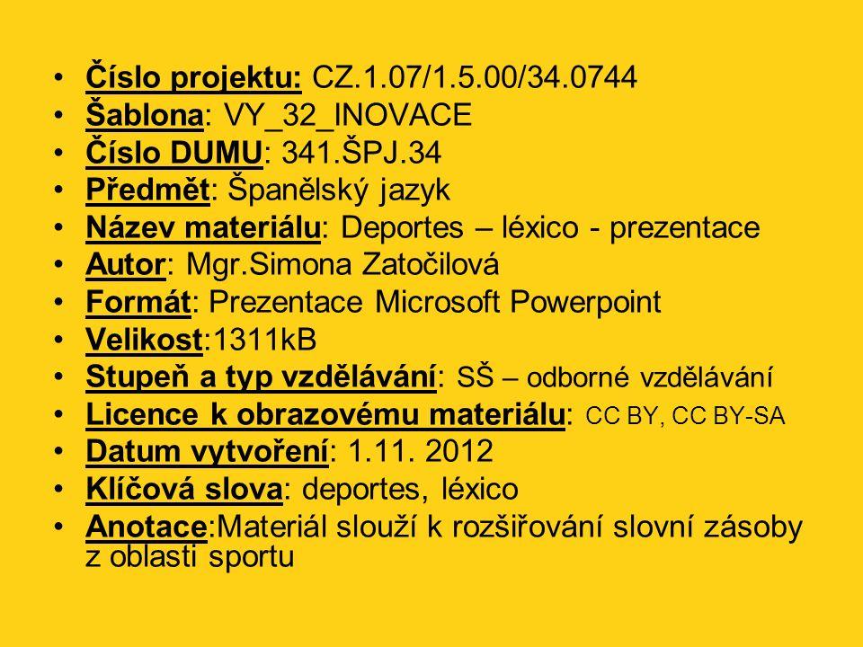 Číslo projektu: CZ.1.07/1.5.00/34.0744 Šablona: VY_32_INOVACE Číslo DUMU: 341.ŠPJ.34 Předmět: Španělský jazyk Název materiálu: Deportes – léxico - prezentace Autor: Mgr.Simona Zatočilová Formát: Prezentace Microsoft Powerpoint Velikost:1311kB Stupeň a typ vzdělávání: SŠ – odborné vzdělávání Licence k obrazovému materiálu: CC BY, CC BY-SA Datum vytvoření: 1.11.