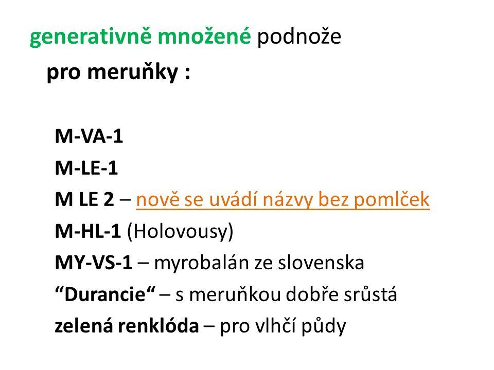 """generativně množené podnože pro meruňky : M-VA-1 M-LE-1 M LE 2 – nově se uvádí názvy bez pomlček M-HL-1 (Holovousy) MY-VS-1 – myrobalán ze slovenska """""""