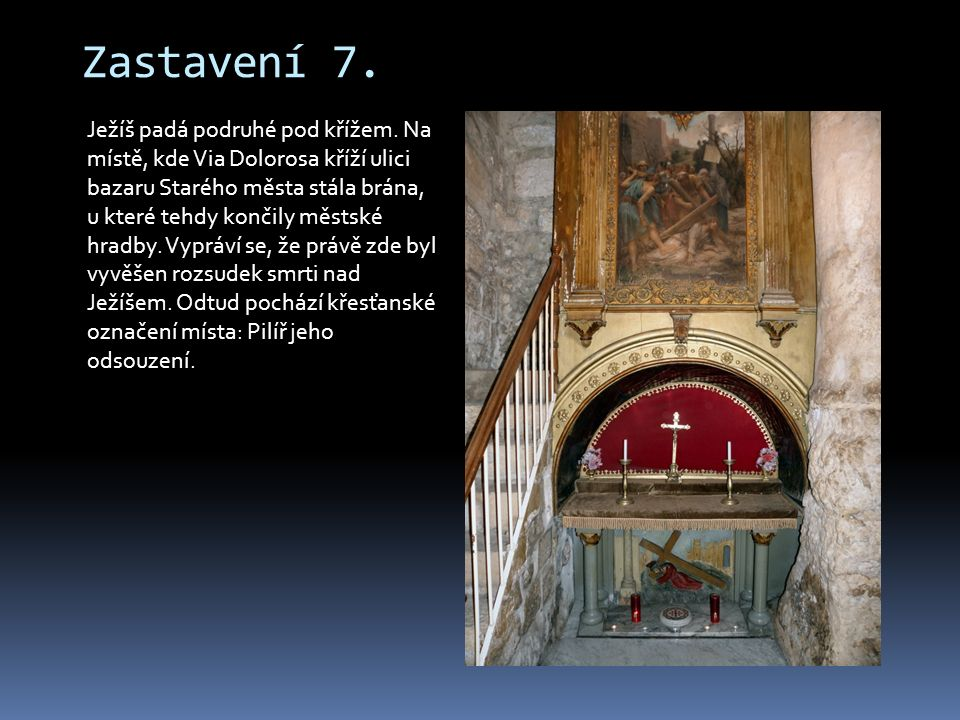 Zastavení 7. Ježíš padá podruhé pod křížem. Na místě, kde Via Dolorosa kříží ulici bazaru Starého města stála brána, u které tehdy končily městské hra