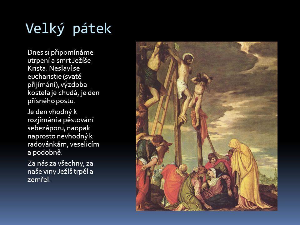 Velký pátek Dnes si připomínáme utrpení a smrt Ježíše Krista. Neslaví se eucharistie (svaté přijímání), výzdoba kostela je chudá, je den přísného post