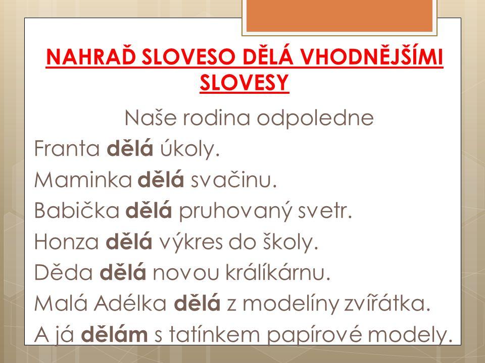 NAHRAĎ SLOVESO DĚLÁ VHODNĚJŠÍMI SLOVESY Naše rodina odpoledne Franta dělá úkoly.