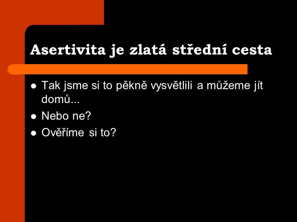 Asertivita je zlatá střední cesta Tak jsme si to pěkně vysvětlili a můžeme jít domů...