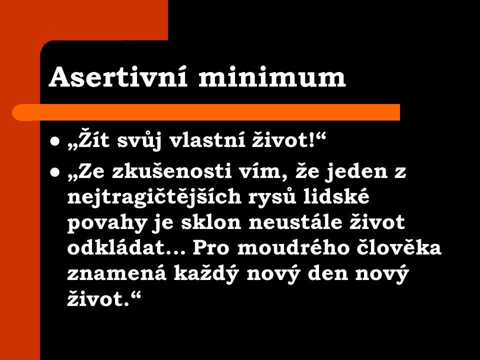"""Asertivní minimum """"Žít svůj vlastní život! """"Ze zkušenosti vím, že jeden z nejtragičtějších rysů lidské povahy je sklon neustále život odkládat..."""