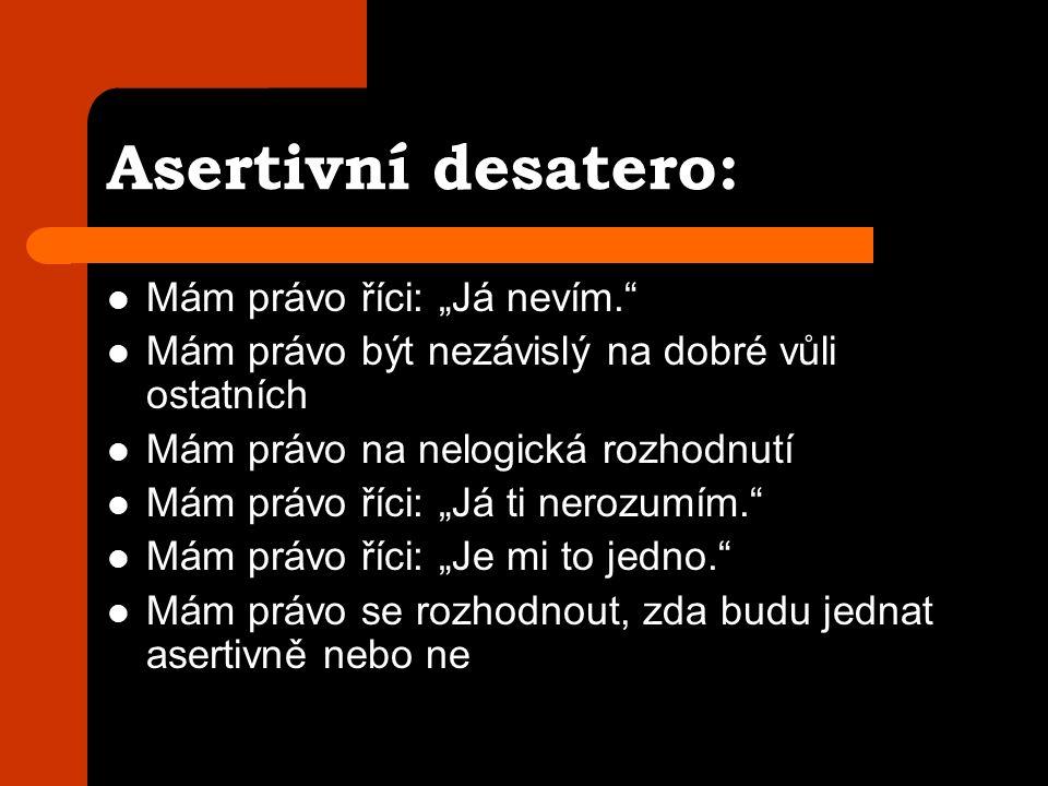 """Asertivní desatero: Mám právo říci: """"Já nevím. Mám právo být nezávislý na dobré vůli ostatních Mám právo na nelogická rozhodnutí Mám právo říci: """"Já ti nerozumím. Mám právo říci: """"Je mi to jedno. Mám právo se rozhodnout, zda budu jednat asertivně nebo ne"""