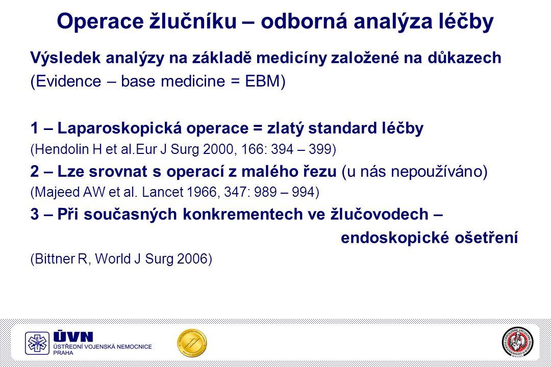 Operace žlučníku – odborná analýza léčby Výsledek analýzy na základě medicíny založené na důkazech (Evidence – base medicine = EBM) 1 – Laparoskopická operace = zlatý standard léčby (Hendolin H et al.Eur J Surg 2000, 166: 394 – 399) 2 – Lze srovnat s operací z malého řezu (u nás nepoužíváno) (Majeed AW et al.