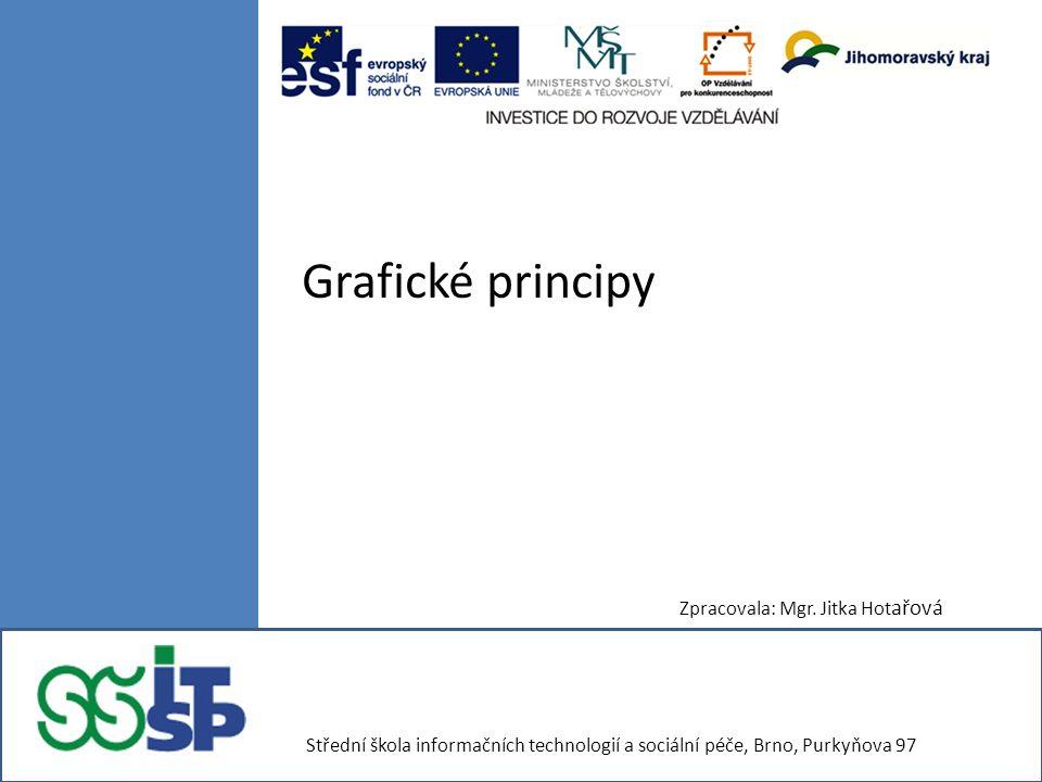 Grafické principy Zpracovala: Mgr. Jitka Hot ařová Střední škola informačních technologií a sociální péče, Brno, Purkyňova 97